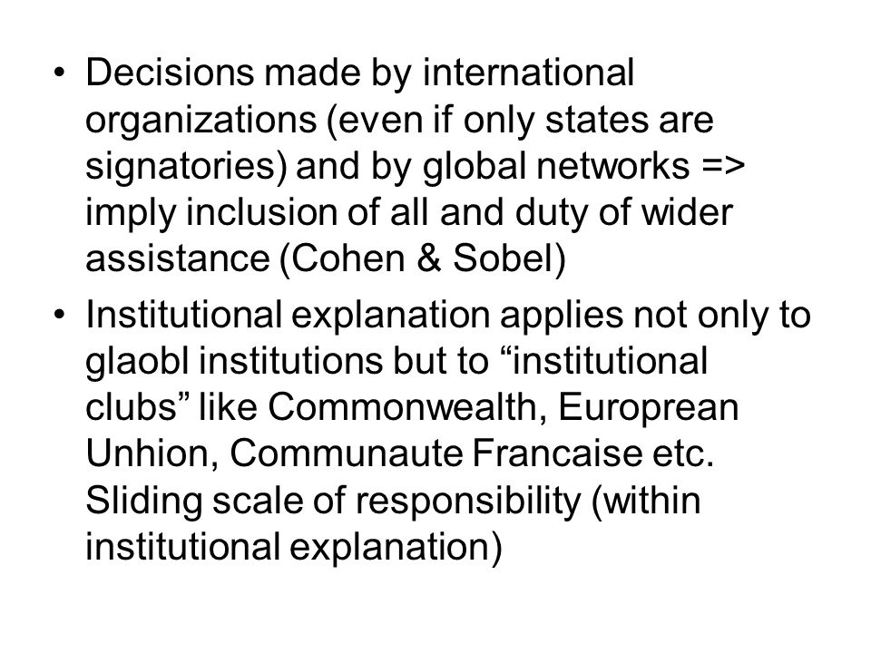 Decisions made by international organizations (even if only states are signatories) and by global networks => imply inclusion of all and duty of wider assistance (Cohen & Sobel) Institutional explanation applies not only to glaobl institutions but to institutional clubs like Commonwealth, Europrean Unhion, Communaute Francaise etc.