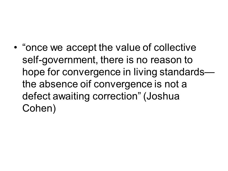 once we accept the value of collective self-government, there is no reason to hope for convergence in living standards— the absence oif convergence is not a defect awaiting correction (Joshua Cohen)
