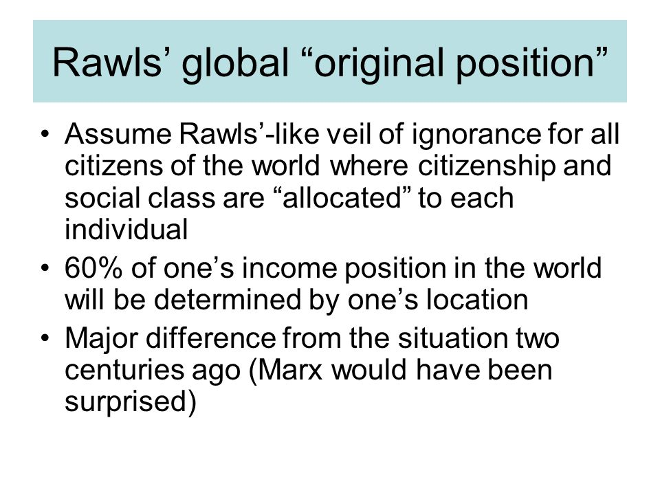 Rawls' global original position Assume Rawls'-like veil of ignorance for all citizens of the world where citizenship and social class are allocated to each individual 60% of one's income position in the world will be determined by one's location Major difference from the situation two centuries ago (Marx would have been surprised)