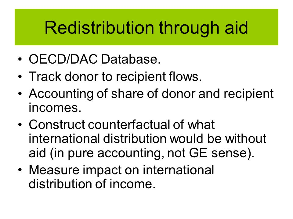 Redistribution through aid OECD/DAC Database. Track donor to recipient flows. Accounting of share of donor and recipient incomes. Construct counterfac