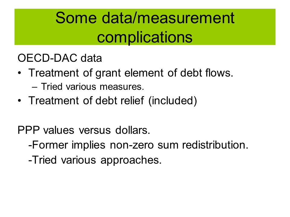 Some data/measurement complications OECD-DAC data Treatment of grant element of debt flows. –Tried various measures. Treatment of debt relief (include
