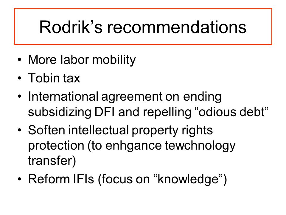 Rodrik's recommendations More labor mobility Tobin tax International agreement on ending subsidizing DFI and repelling odious debt Soften intellectual property rights protection (to enhgance tewchnology transfer) Reform IFIs (focus on knowledge )
