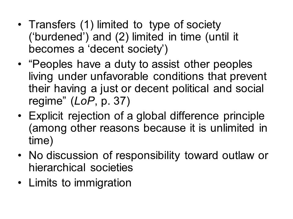 Transfers (1) limited to type of society ('burdened') and (2) limited in time (until it becomes a 'decent society') Peoples have a duty to assist other peoples living under unfavorable conditions that prevent their having a just or decent political and social regime (LoP, p.