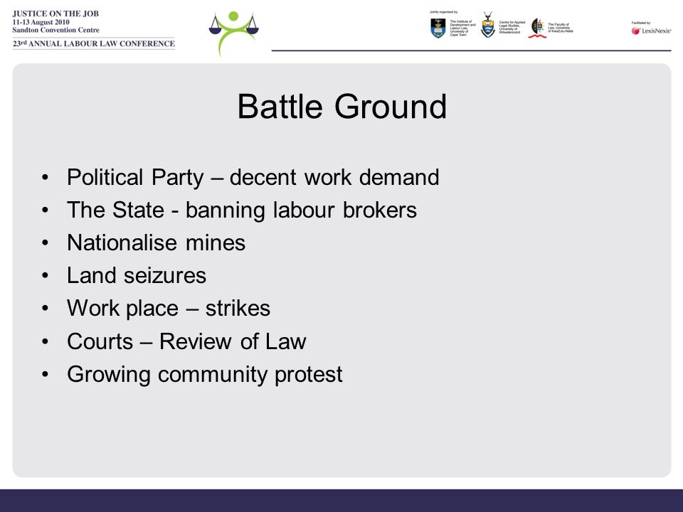 Battle Ground Political Party – decent work demand The State - banning labour brokers Nationalise mines Land seizures Work place – strikes Courts – Review of Law Growing community protest