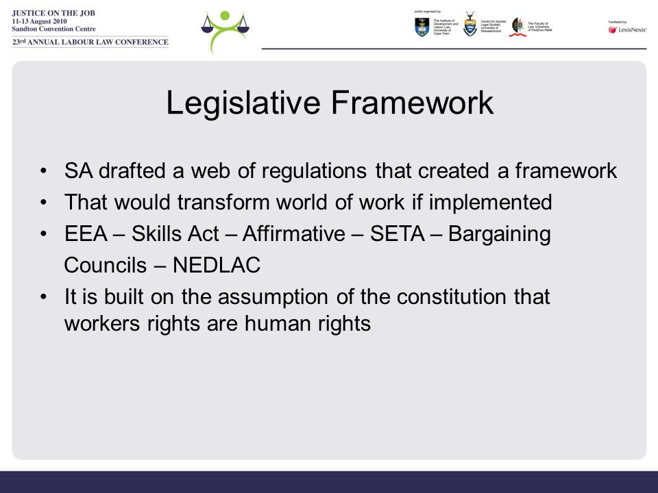 Legislative Framework SA drafted a web of regulations that created a framework That would transform world of work if implemented EEA – Skills Act – Affirmative – SETA – Bargaining Councils – NEDLAC It is built on the assumption of the constitution that workers rights are human rights