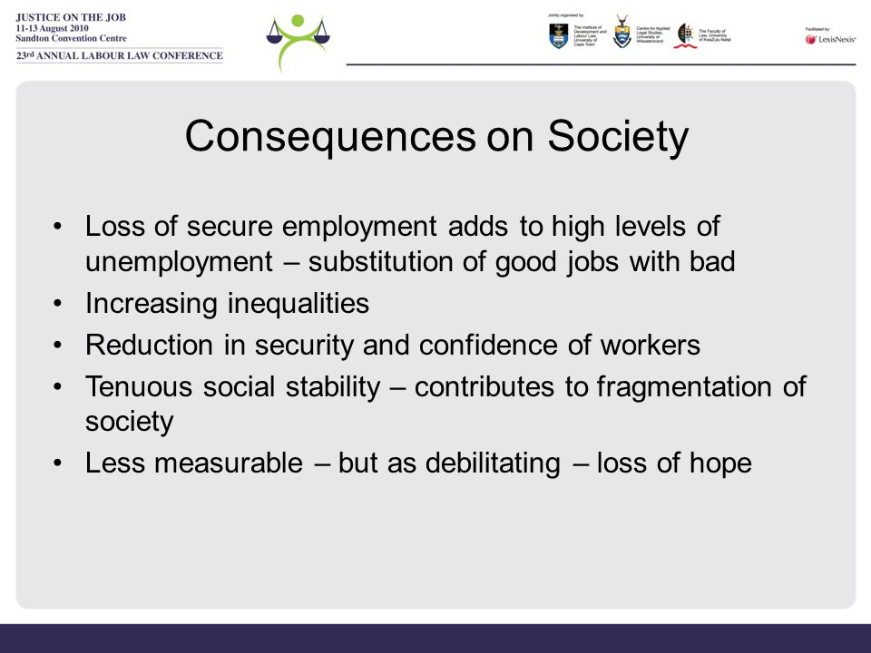 Consequences on Society Loss of secure employment adds to high levels of unemployment – substitution of good jobs with bad Increasing inequalities Reduction in security and confidence of workers Tenuous social stability – contributes to fragmentation of society Less measurable – but as debilitating – loss of hope