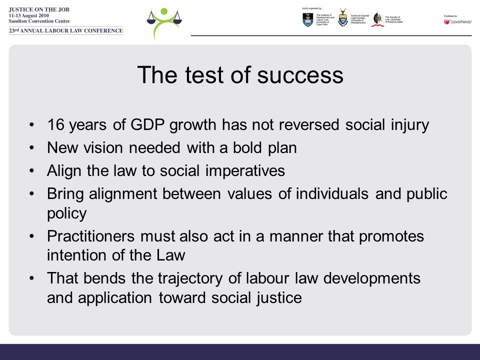 The test of success 16 years of GDP growth has not reversed social injury New vision needed with a bold plan Align the law to social imperatives Bring alignment between values of individuals and public policy Practitioners must also act in a manner that promotes intention of the Law That bends the trajectory of labour law developments and application toward social justice