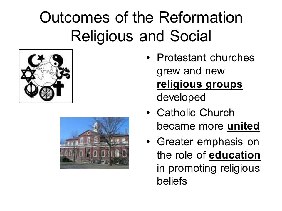 Outcomes of the Reformation Religious and Social Protestant churches grew and new religious groups developed Catholic Church became more united Greate