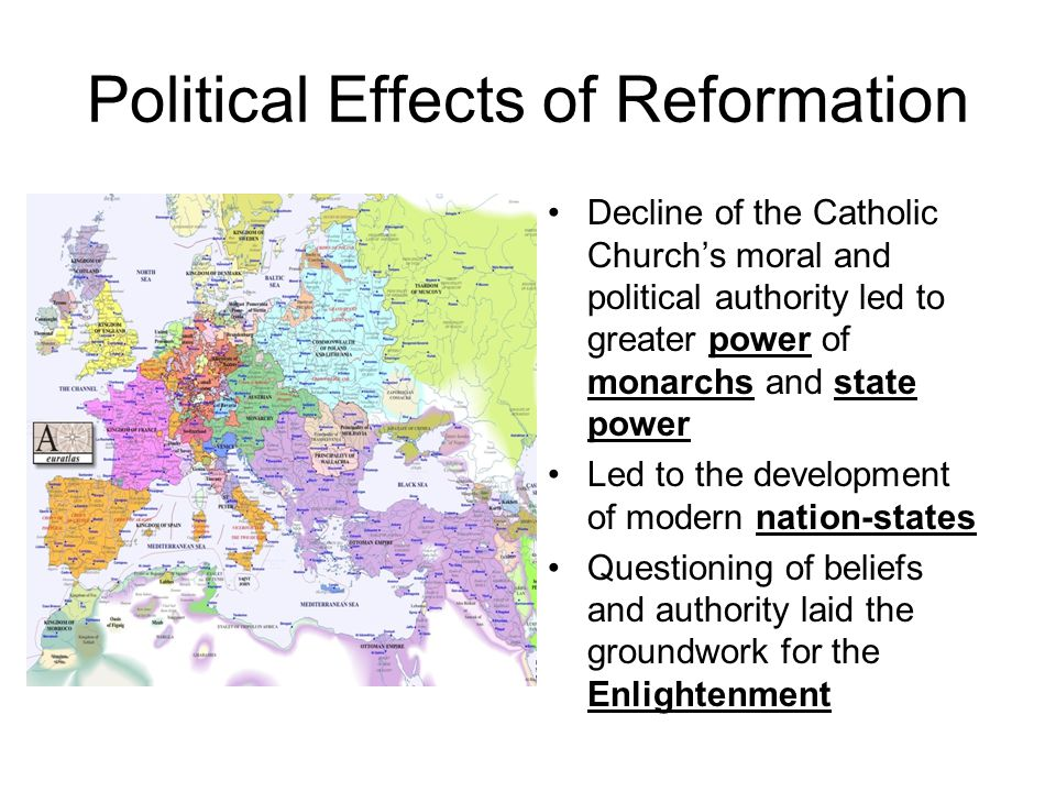 Political Effects of Reformation Decline of the Catholic Church's moral and political authority led to greater power of monarchs and state power Led t