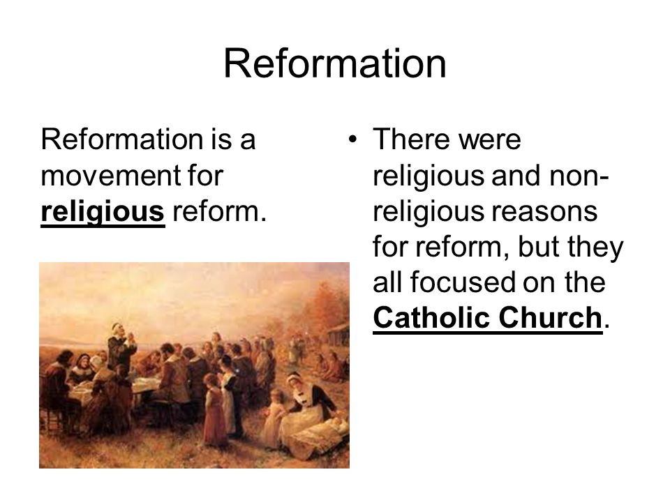 Reformation Reformation is a movement for religious reform. There were religious and non- religious reasons for reform, but they all focused on the Ca