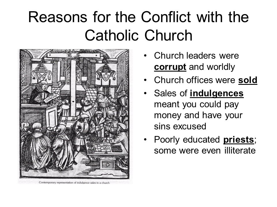 Reasons for the Conflict with the Catholic Church Church leaders were corrupt and worldly Church offices were sold Sales of indulgences meant you could pay money and have your sins excused Poorly educated priests; some were even illiterate