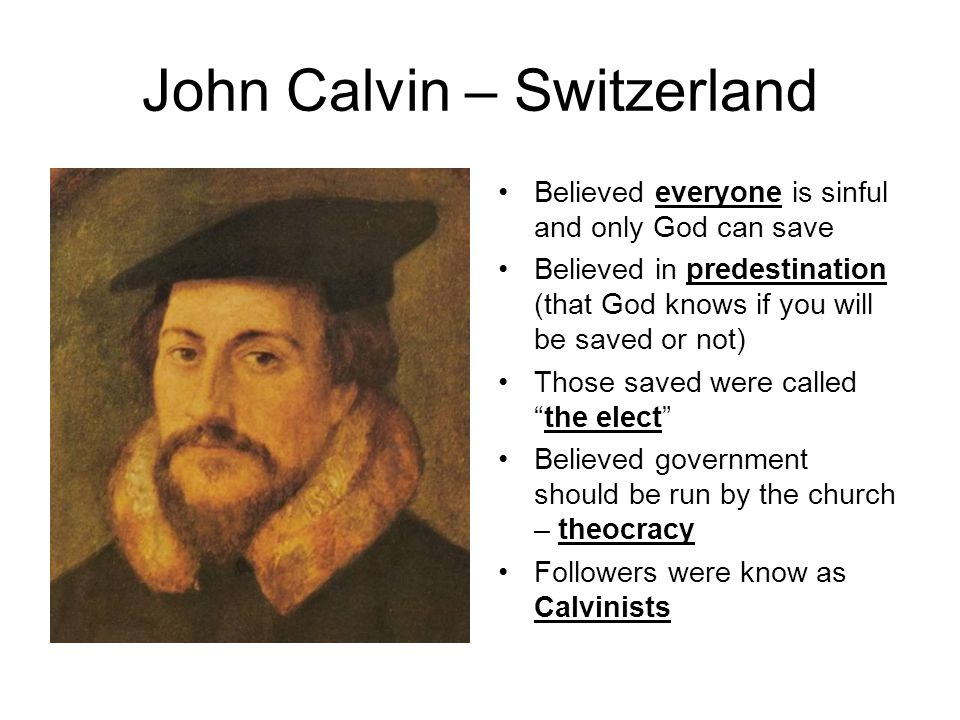 John Calvin – Switzerland Believed everyone is sinful and only God can save Believed in predestination (that God knows if you will be saved or not) Th