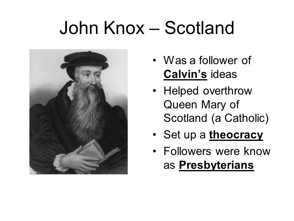 John Knox – Scotland Was a follower of Calvin's ideas Helped overthrow Queen Mary of Scotland (a Catholic) Set up a theocracy Followers were know as P