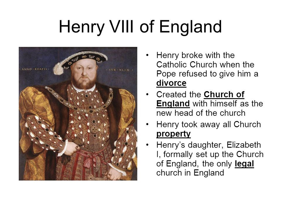 Henry VIII of England Henry broke with the Catholic Church when the Pope refused to give him a divorce Created the Church of England with himself as t