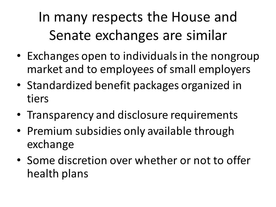 In many respects the House and Senate exchanges are similar Exchanges open to individuals in the nongroup market and to employees of small employers Standardized benefit packages organized in tiers Transparency and disclosure requirements Premium subsidies only available through exchange Some discretion over whether or not to offer health plans