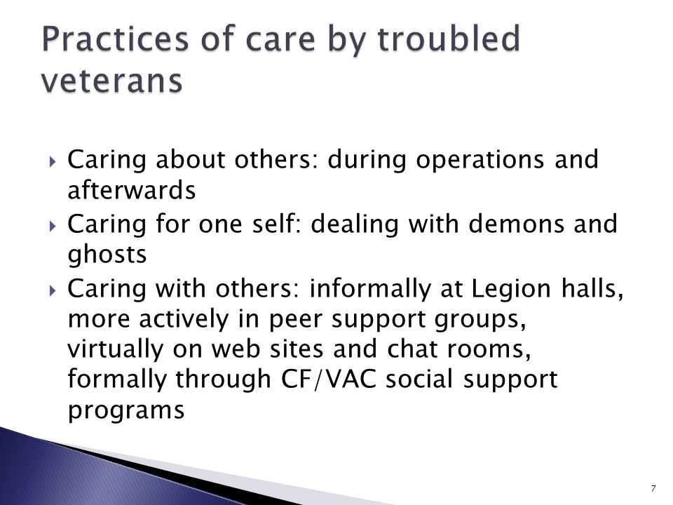  Caring about others: during operations and afterwards  Caring for one self: dealing with demons and ghosts  Caring with others: informally at Legion halls, more actively in peer support groups, virtually on web sites and chat rooms, formally through CF/VAC social support programs 7