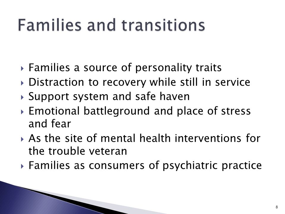  Families a source of personality traits  Distraction to recovery while still in service  Support system and safe haven  Emotional battleground and place of stress and fear  As the site of mental health interventions for the trouble veteran  Families as consumers of psychiatric practice 8