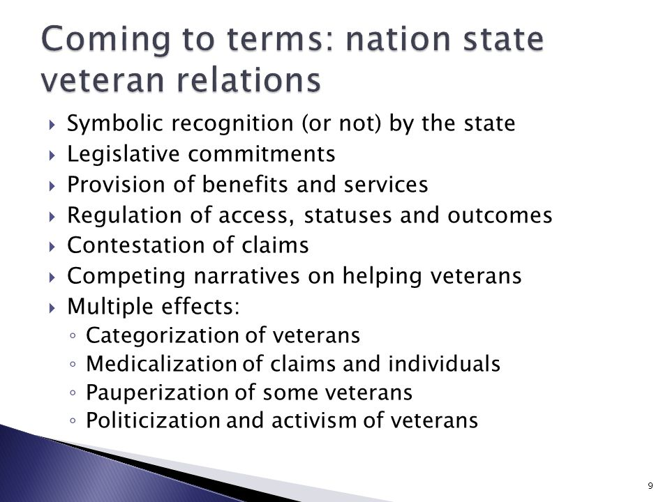  Symbolic recognition (or not) by the state  Legislative commitments  Provision of benefits and services  Regulation of access, statuses and outcomes  Contestation of claims  Competing narratives on helping veterans  Multiple effects: ◦ Categorization of veterans ◦ Medicalization of claims and individuals ◦ Pauperization of some veterans ◦ Politicization and activism of veterans 9
