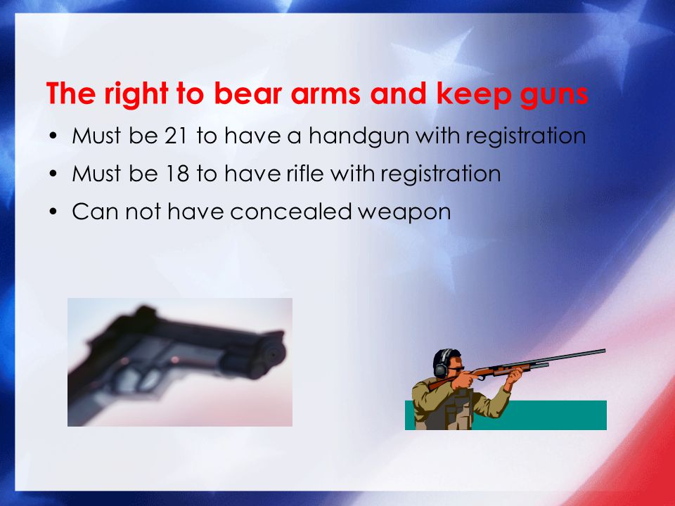 The right to bear arms and keep guns Must be 21 to have a handgun with registration Must be 18 to have rifle with registration Can not have concealed