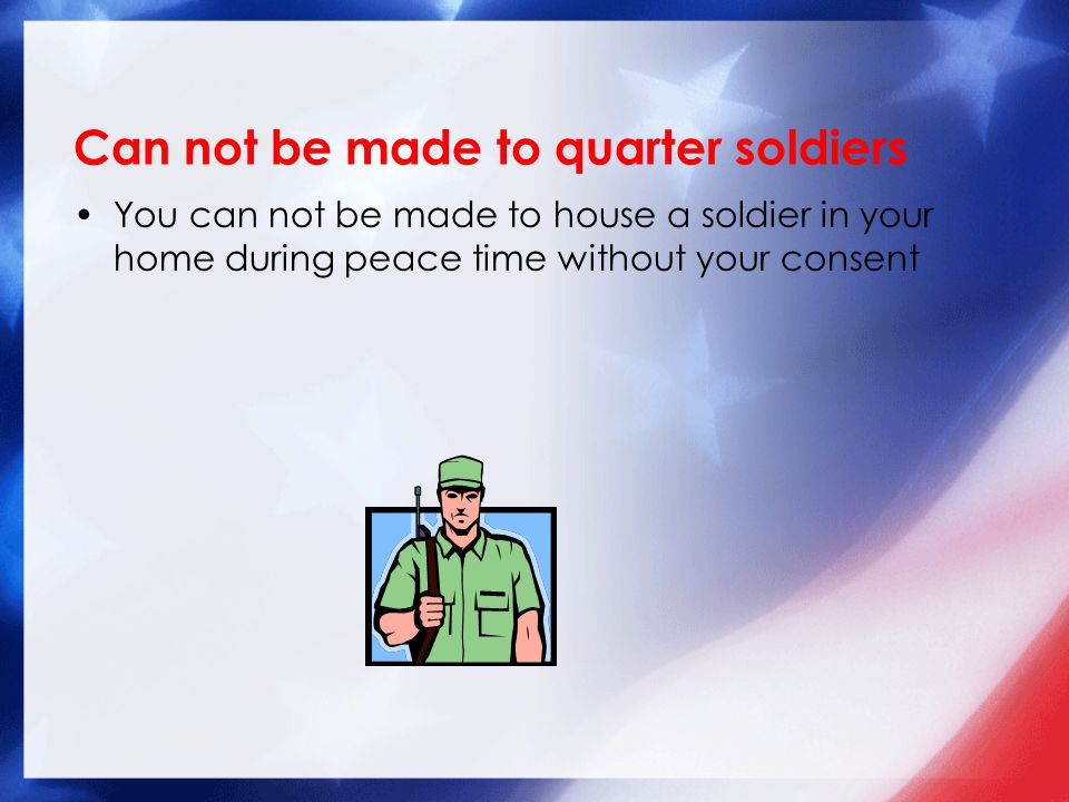 Can not be made to quarter soldiers You can not be made to house a soldier in your home during peace time without your consent