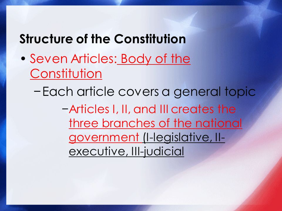 Structure of the Constitution Seven Articles: Body of the Constitution −Each article covers a general topic −Articles I, II, and III creates the three