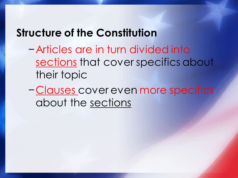 Structure of the Constitution −Articles are in turn divided into sections that cover specifics about their topic −Clauses cover even more specifics ab