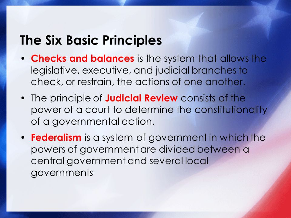 The Six Basic Principles Checks and balances is the system that allows the legislative, executive, and judicial branches to check, or restrain, the ac