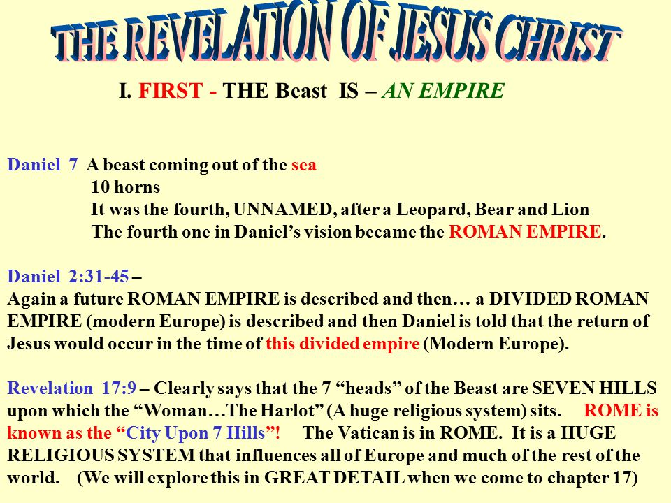 I. FIRST - THE Beast IS – AN EMPIRE Daniel 7 A beast coming out of the sea 10 horns It was the fourth, UNNAMED, after a Leopard, Bear and Lion The fou