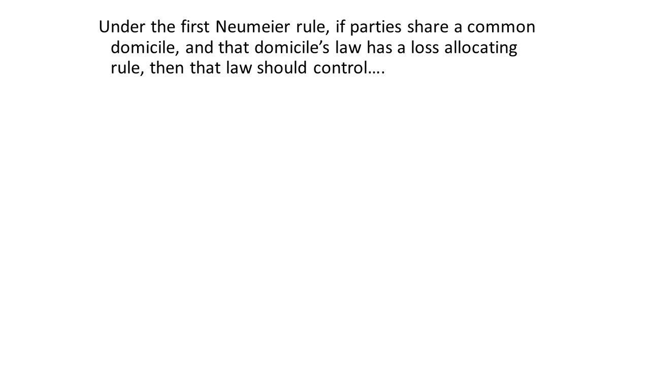 The second Neumeier rule: P's domicile's loss-allocating rule would allow P to win D's domicile's loss-allocating rule would allow D to win Then use place of injury