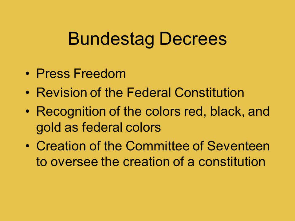 Bundestag Decrees Press Freedom Revision of the Federal Constitution Recognition of the colors red, black, and gold as federal colors Creation of the Committee of Seventeen to oversee the creation of a constitution