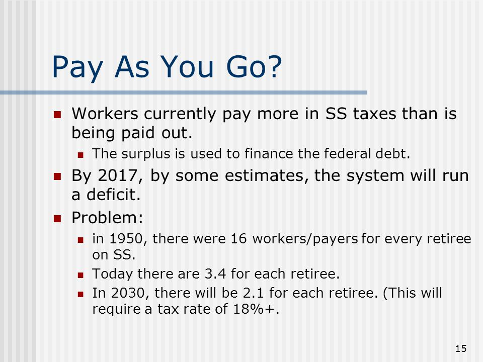 15 Pay As You Go. Workers currently pay more in SS taxes than is being paid out.