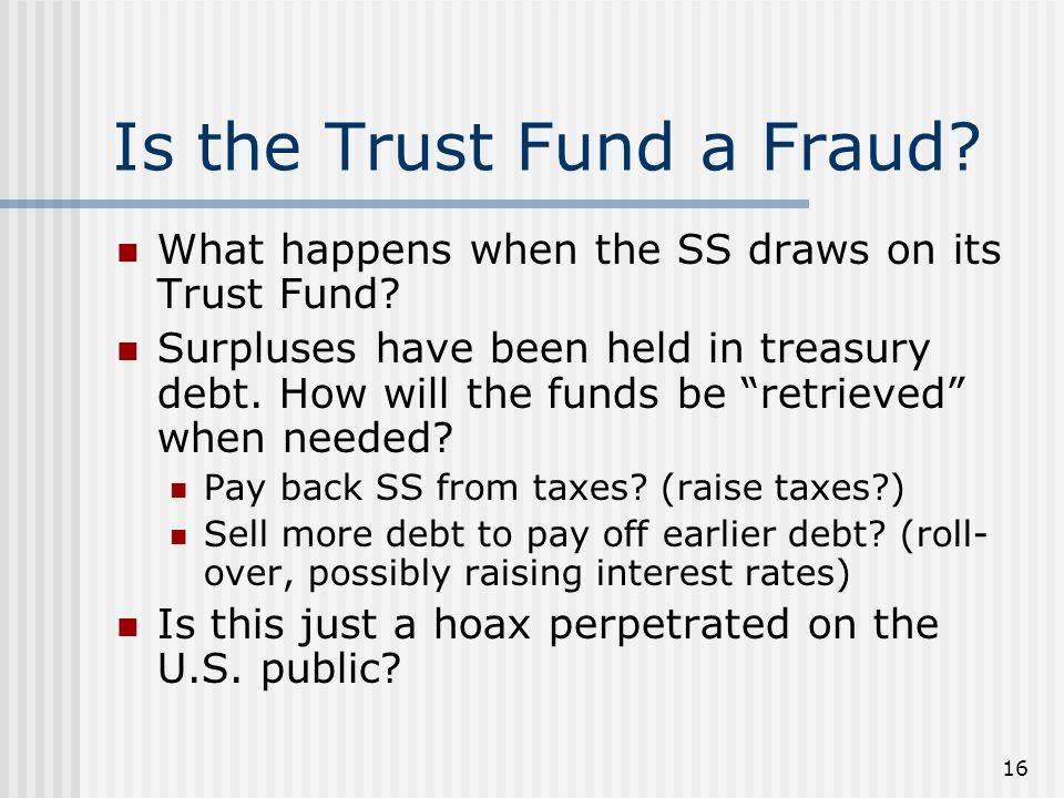 16 Is the Trust Fund a Fraud. What happens when the SS draws on its Trust Fund.