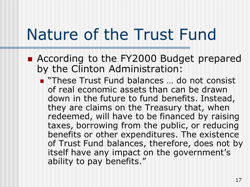 17 Nature of the Trust Fund According to the FY2000 Budget prepared by the Clinton Administration: These Trust Fund balances … do not consist of real economic assets than can be drawn down in the future to fund benefits.