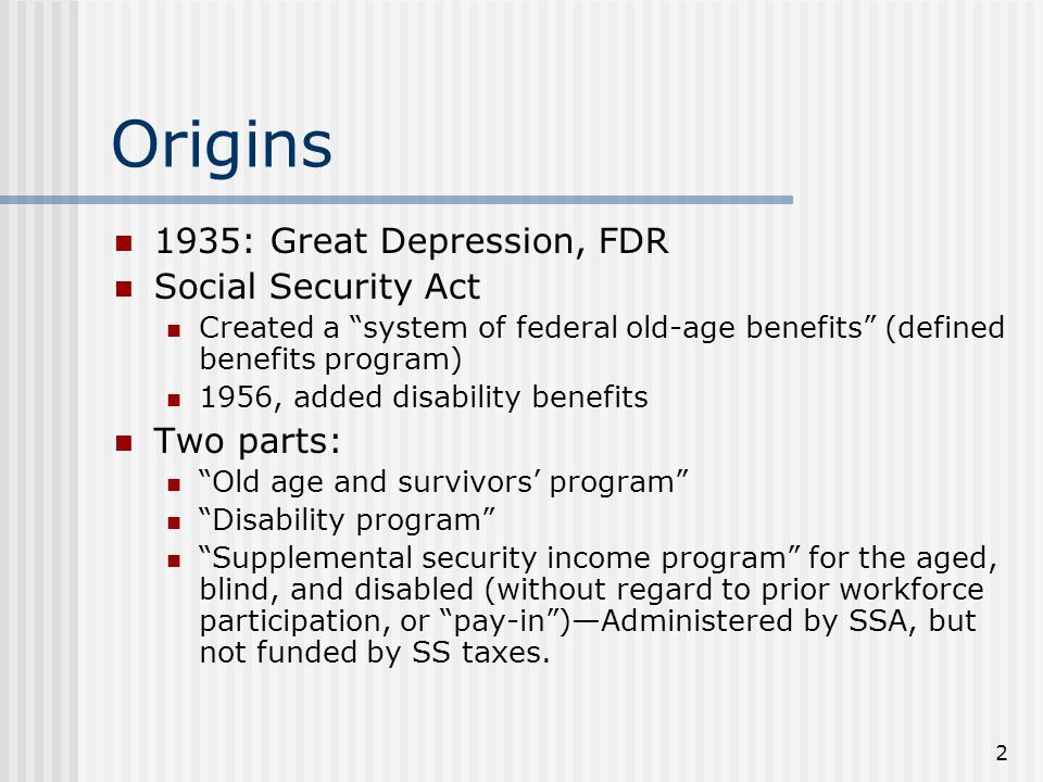 2 Origins 1935: Great Depression, FDR Social Security Act Created a system of federal old-age benefits (defined benefits program) 1956, added disability benefits Two parts: Old age and survivors' program Disability program Supplemental security income program for the aged, blind, and disabled (without regard to prior workforce participation, or pay-in )—Administered by SSA, but not funded by SS taxes.