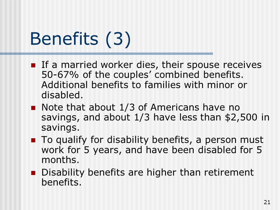 21 Benefits (3) If a married worker dies, their spouse receives 50-67% of the couples' combined benefits.