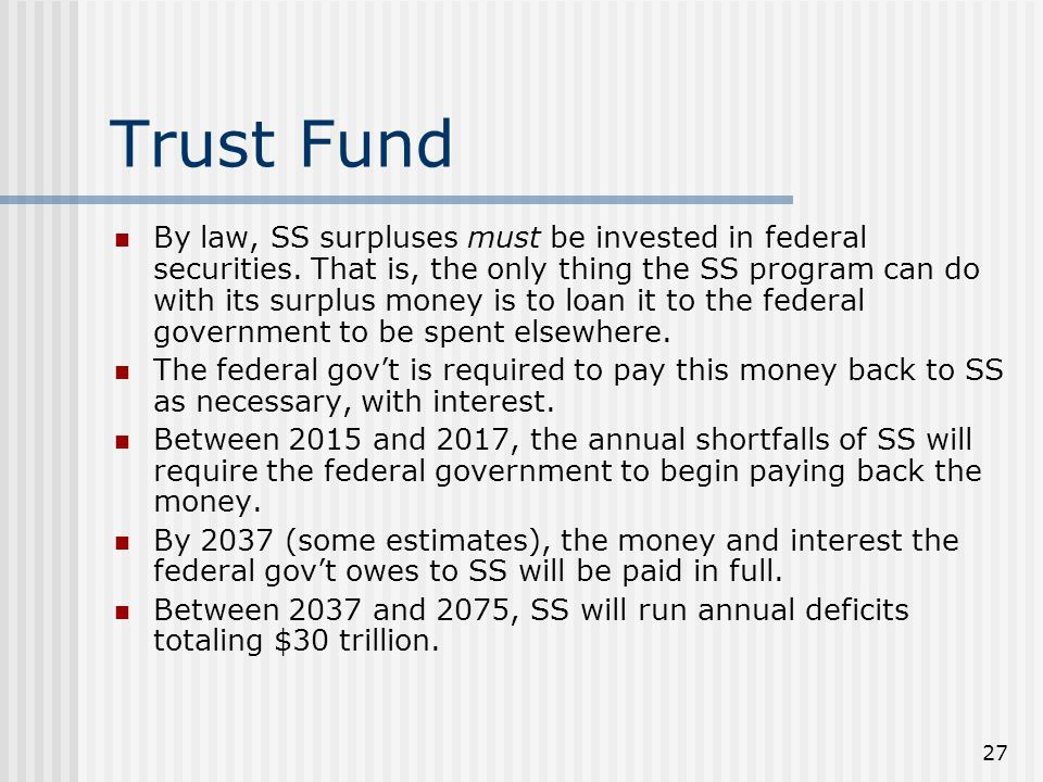27 Trust Fund By law, SS surpluses must be invested in federal securities.