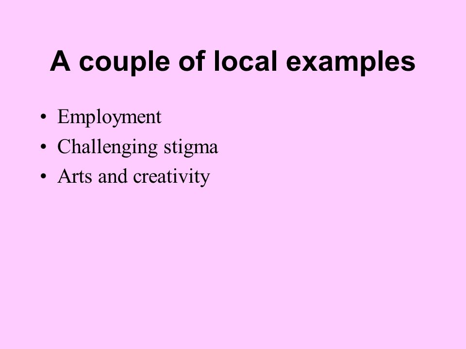 A couple of local examples Employment Challenging stigma Arts and creativity