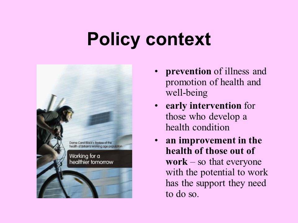 Policy context prevention of illness and promotion of health and well-being early intervention for those who develop a health condition an improvement in the health of those out of work – so that everyone with the potential to work has the support they need to do so.