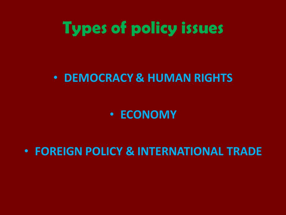 Types of policy issues DEMOCRACY & HUMAN RIGHTS ECONOMY FOREIGN POLICY & INTERNATIONAL TRADE