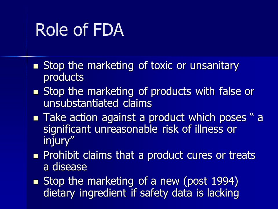 Role of FDA Stop the marketing of toxic or unsanitary products Stop the marketing of toxic or unsanitary products Stop the marketing of products with false or unsubstantiated claims Stop the marketing of products with false or unsubstantiated claims Take action against a product which poses a significant unreasonable risk of illness or injury Take action against a product which poses a significant unreasonable risk of illness or injury Prohibit claims that a product cures or treats a disease Prohibit claims that a product cures or treats a disease Stop the marketing of a new (post 1994) dietary ingredient if safety data is lacking Stop the marketing of a new (post 1994) dietary ingredient if safety data is lacking