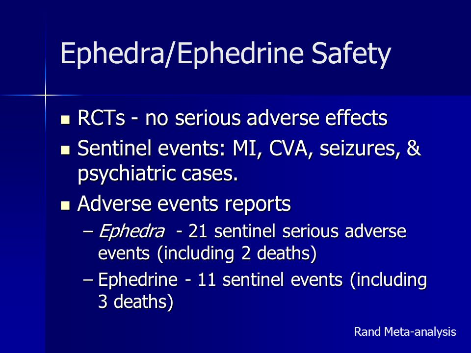 Ephedra/Ephedrine Safety RCTs - no serious adverse effects RCTs - no serious adverse effects Sentinel events: MI, CVA, seizures, & psychiatric cases.