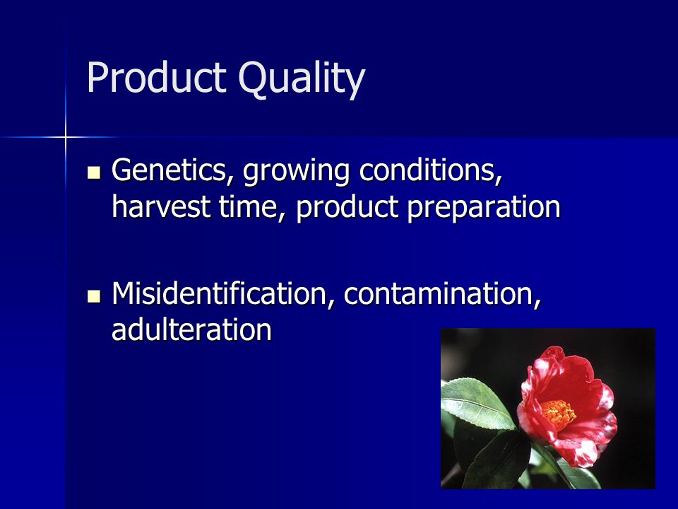 Product Quality Genetics, growing conditions, harvest time, product preparation Genetics, growing conditions, harvest time, product preparation Misidentification, contamination, adulteration Misidentification, contamination, adulteration