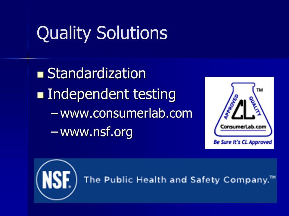 Quality Solutions Standardization Standardization Independent testing Independent testing –www.consumerlab.com –www.nsf.org