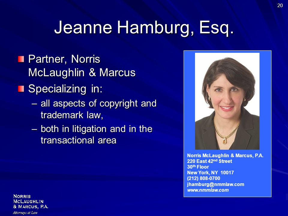 20 Jeanne Hamburg, Esq. Partner, Norris McLaughlin & Marcus Specializing in: –all aspects of copyright and trademark law, –both in litigation and in t