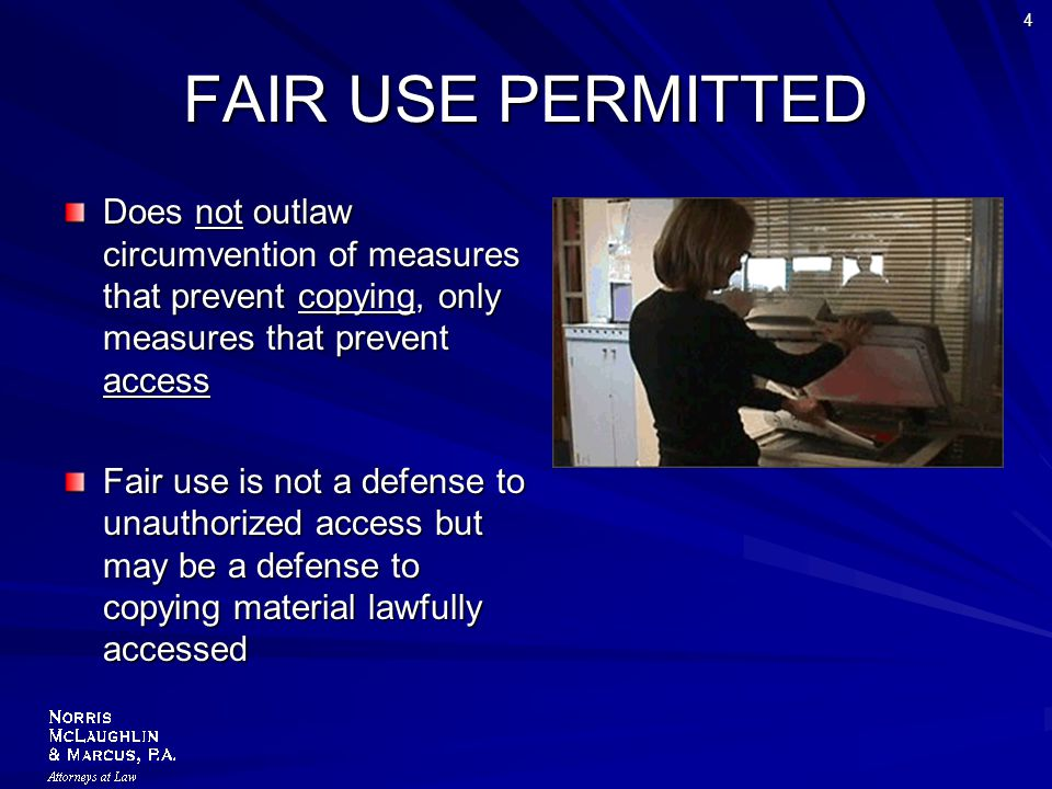 4 FAIR USE PERMITTED Does not outlaw circumvention of measures that prevent copying, only measures that prevent access Fair use is not a defense to unauthorized access but may be a defense to copying material lawfully accessed