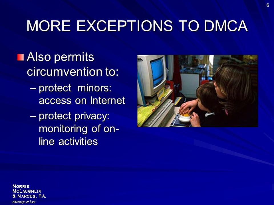 6 MORE EXCEPTIONS TO DMCA Also permits circumvention to: –protect minors: access on Internet –protect privacy: monitoring of on- line activities