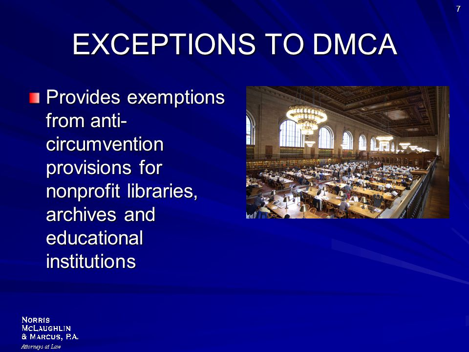 7 EXCEPTIONS TO DMCA Provides exemptions from anti- circumvention provisions for nonprofit libraries, archives and educational institutions