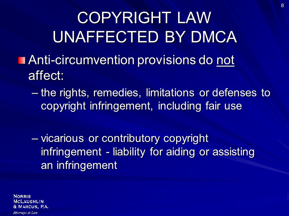 8 COPYRIGHT LAW UNAFFECTED BY DMCA Anti-circumvention provisions do not affect: –the rights, remedies, limitations or defenses to copyright infringement, including fair use –vicarious or contributory copyright infringement - liability for aiding or assisting an infringement