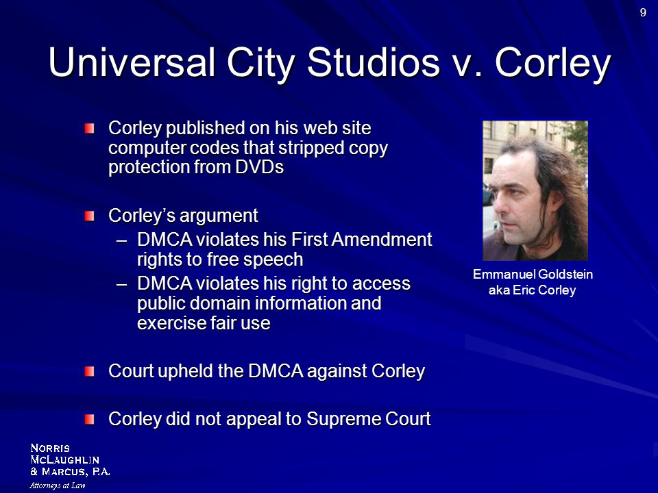 9 Universal City Studios v. Corley Corley published on his web site computer codes that stripped copy protection from DVDs Corley's argument –DMCA vio