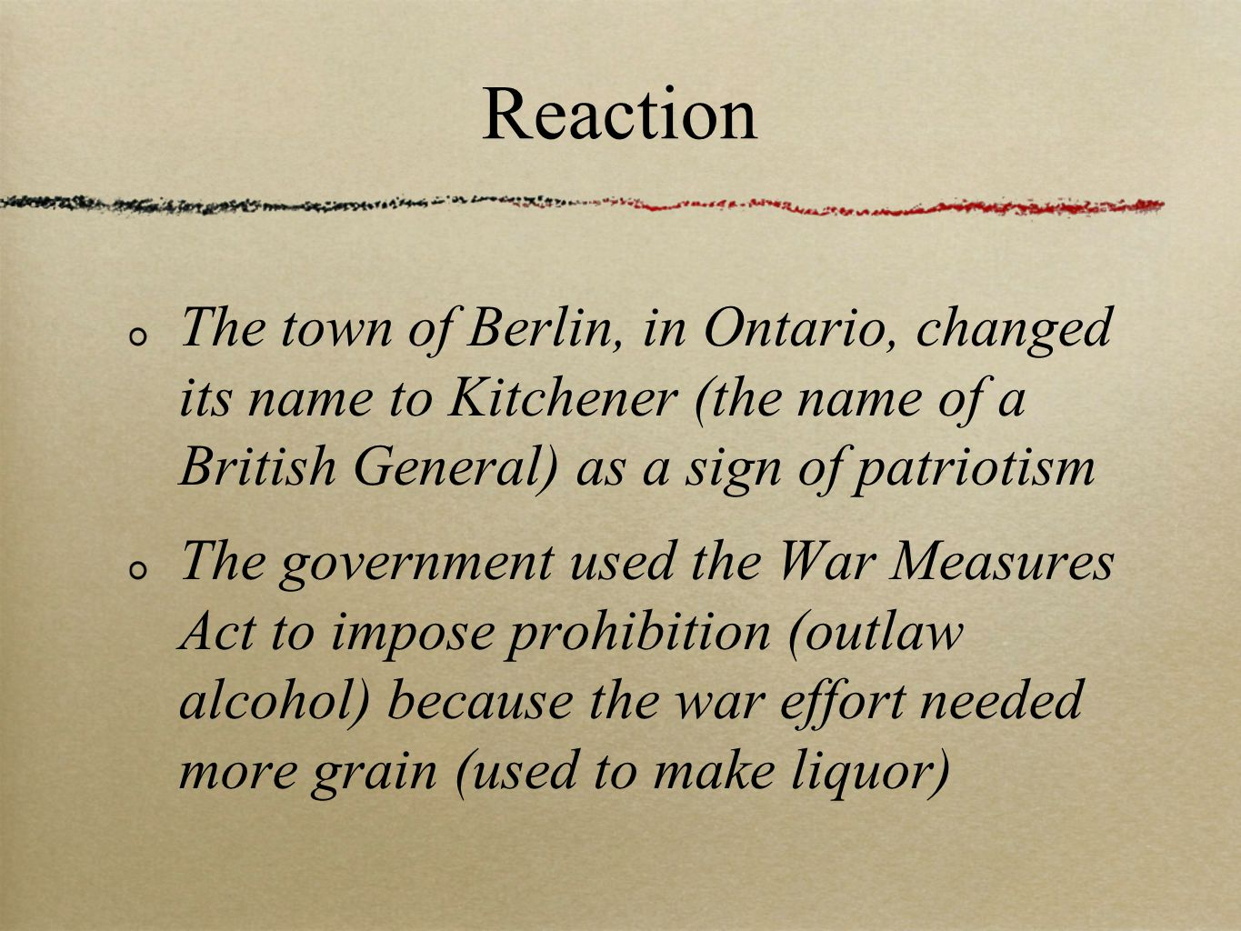Reaction The town of Berlin, in Ontario, changed its name to Kitchener (the name of a British General) as a sign of patriotism The government used the War Measures Act to impose prohibition (outlaw alcohol) because the war effort needed more grain (used to make liquor)